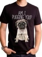 Am I Pugging You T-Shirt