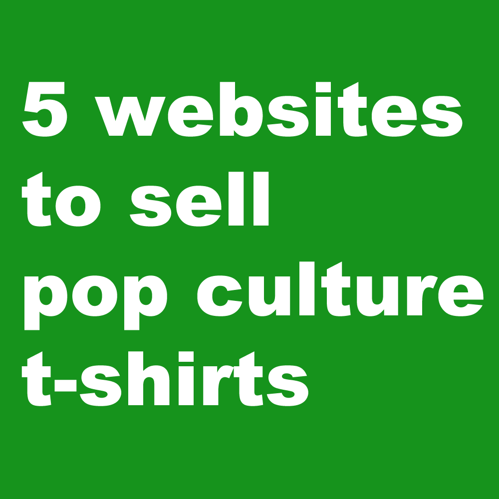 5 wesbites to sell pop culture t shirts the shirt list for Best sites for selling art