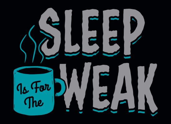 Sleep Is For The Weak