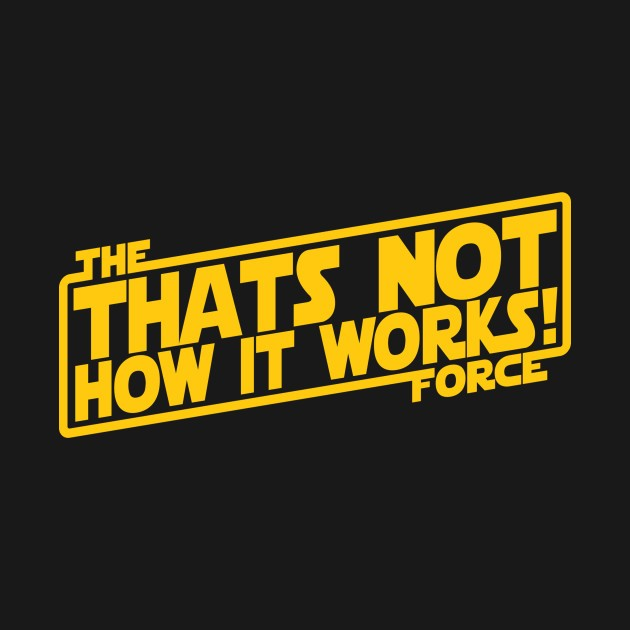 THATS NOT HOW THE FORCE WORKS!